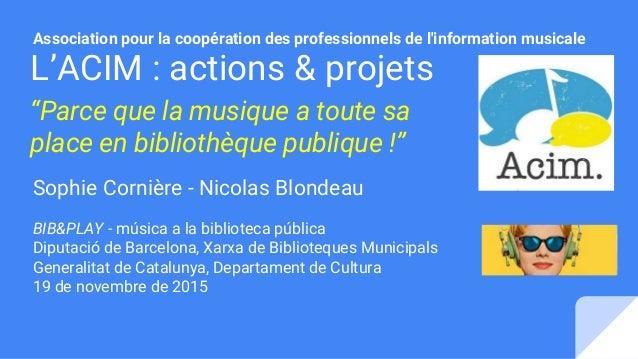 """L'ACIM : actions & projets """"Parce que la musique a toute sa place en bibliothèque publique !"""" Sophie Cornière - Nicolas Bl..."""
