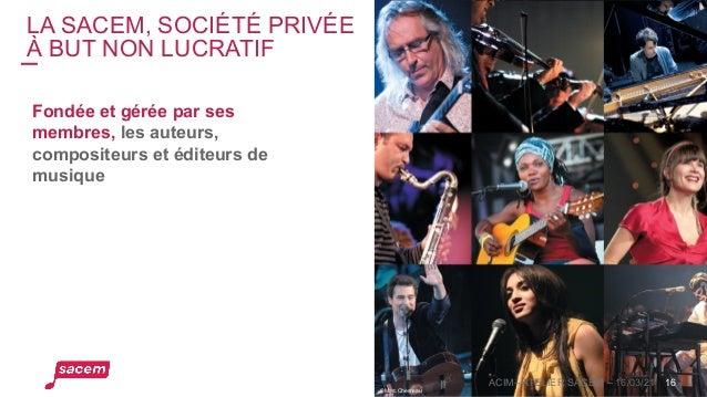 LA SACEM, SOCIÉTÉ PRIVÉE À BUT NON LUCRATIF 16 Fondée et gérée par ses membres, les auteurs, compositeurs et éditeurs de m...