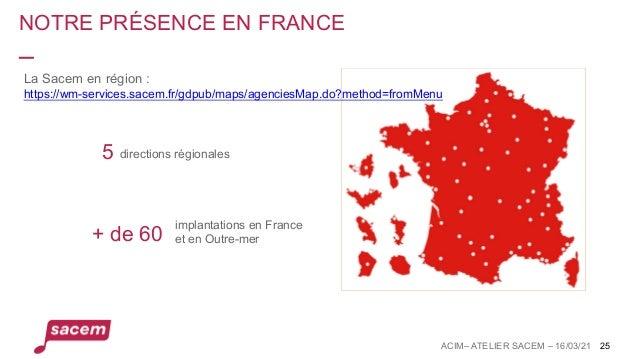 NOTRE PRÉSENCE EN FRANCE ACIM– ATELIER SACEM – 16/03/21 25 directions régionales + de 60 implantations en France et en Out...