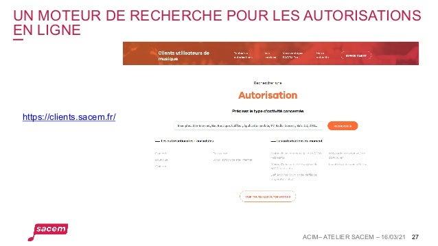 UN MOTEUR DE RECHERCHE POUR LES AUTORISATIONS EN LIGNE ACIM– ATELIER SACEM – 16/03/21 27 https://clients.sacem.fr/