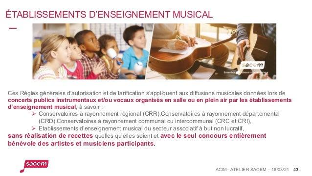 ÉTABLISSEMENTS D'ENSEIGNEMENT MUSICAL ACIM– ATELIER SACEM – 16/03/21 43 Ces Règles générales d'autorisation et de tarifica...