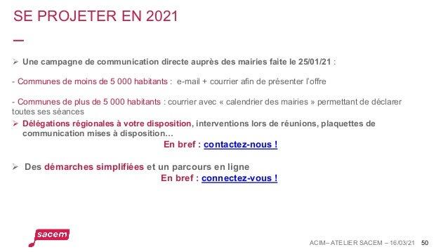 SE PROJETER EN 2021 ACIM– ATELIER SACEM – 16/03/21 50 Ø Une campagne de communication directe auprès des mairies faite le ...