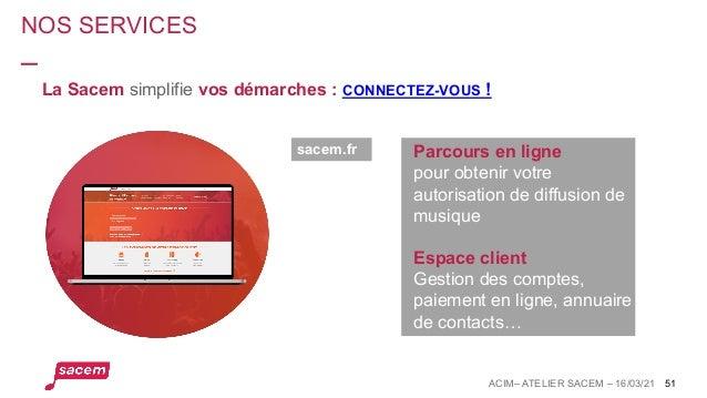 NOS SERVICES ACIM– ATELIER SACEM – 16/03/21 51 La Sacem simplifie vos démarches : CONNECTEZ-VOUS ! sacem.fr Parcours en li...