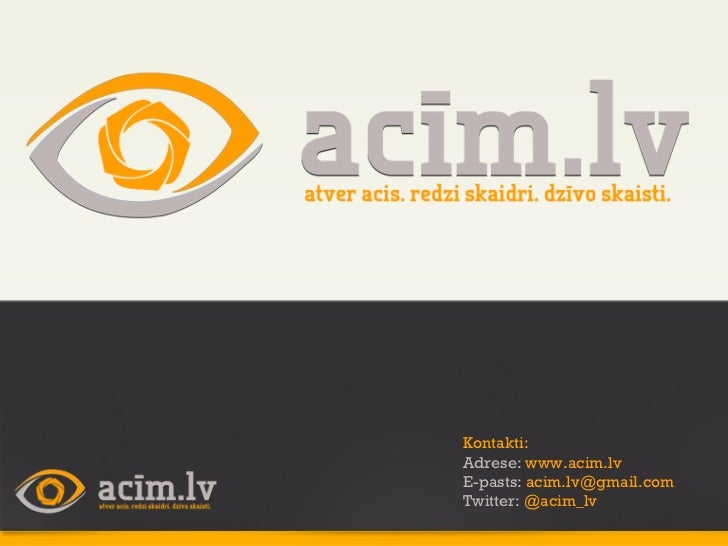 Kontakti: Adrese:  www.acim.lv E-pasts:  [email_address] Twitter:  @acim_lv