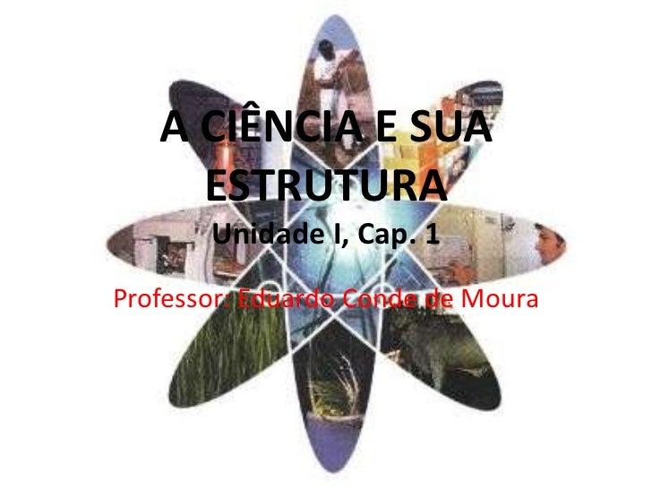 A CIÊNCIA E SUA     ESTRUTURA       Unidade I, Cap. 1Professor: Eduardo Conde de Moura