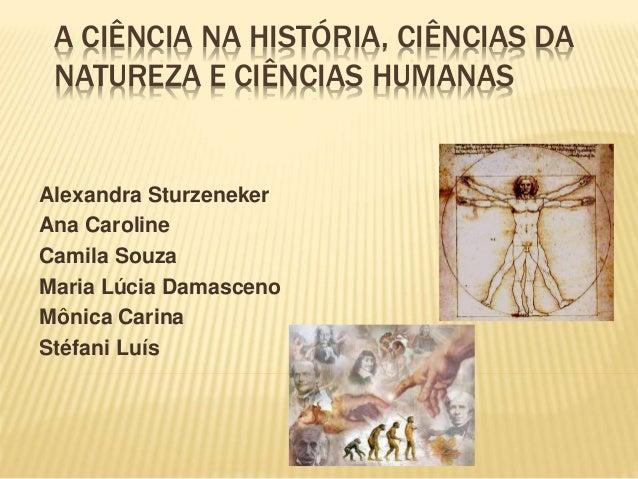 A CIÊNCIA NA HISTÓRIA, CIÊNCIAS DA NATUREZA E CIÊNCIAS HUMANAS Alexandra Sturzeneker Ana Caroline Camila Souza Maria Lúcia...