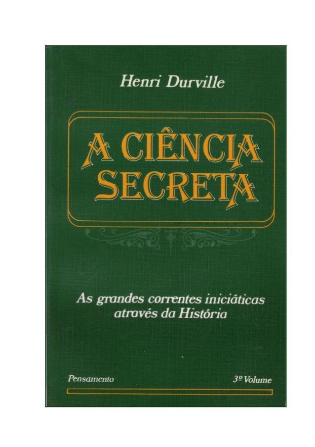 A CIÊNCIA SECRETA Henri Durville A busca do passado desconhecido e misterioso tem sido sempre uma constante na vida do pes...