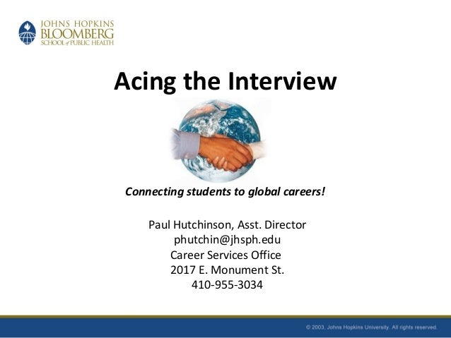 Acing the Interview Connecting students to global careers! Paul Hutchinson, Asst. Director phutchin@jhsph.edu Career Servi...