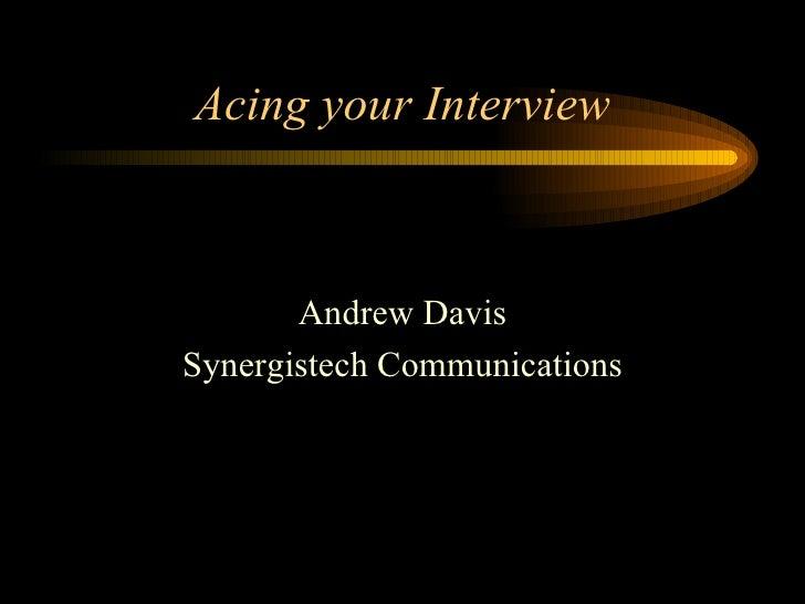 Acing your Interview <ul><li>Andrew Davis </li></ul><ul><li>Synergistech Communications </li></ul>