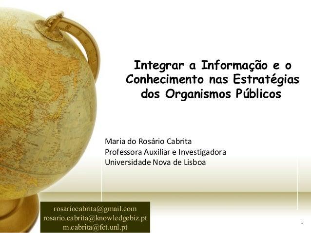 1 Maria do Rosário Cabrita Professora Auxiliar e Investigadora Universidade Nova de Lisboa Integrar a Informação e o Conhe...