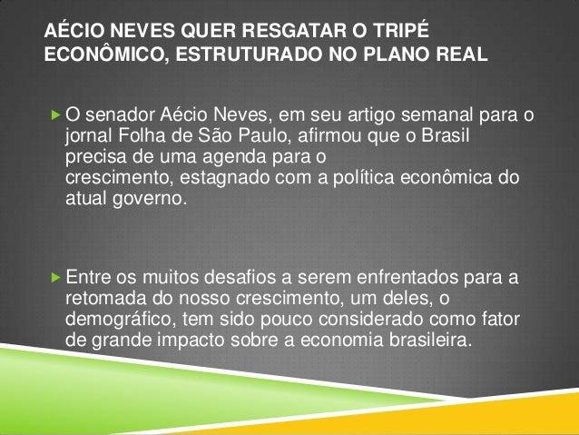 AÉCIO NEVES QUER RESGATAR O TRIPÉ ECONÔMICO, ESTRUTURADO NO PLANO REAL  O senador Aécio Neves, em seu artigo semanal para...