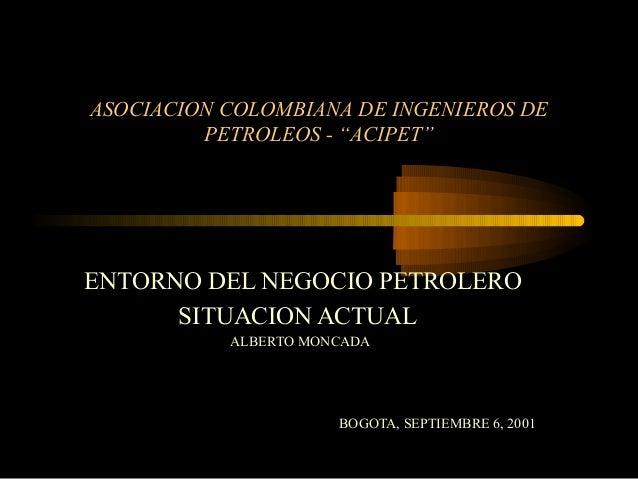 """ASOCIACION COLOMBIANA DE INGENIEROS DE PETROLEOS - """"ACIPET""""  ENTORNO DEL NEGOCIO PETROLERO SITUACION ACTUAL ALBERTO MONCAD..."""