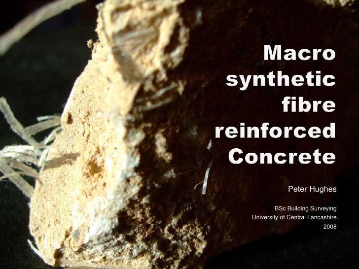 Macro synthetic fibre reinforced Concrete<br />Peter Hughes<br />BSc Building Surveying<br />University of Central Lancash...