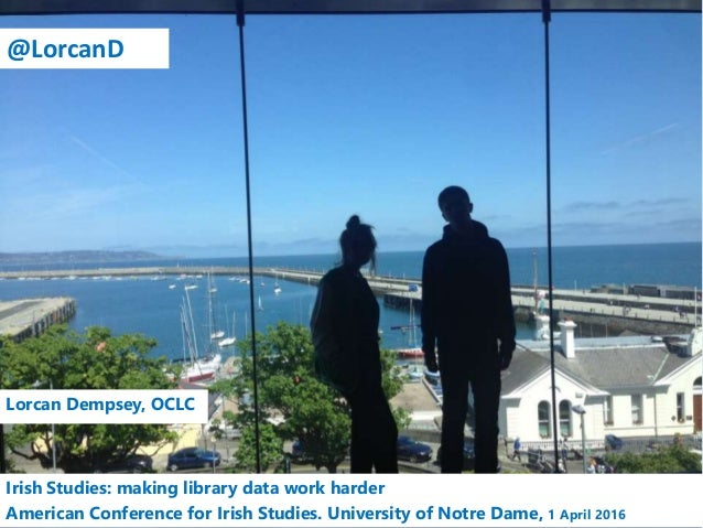 Lorcan Dempsey, OCLC Irish Studies: making library data work harder American Conference for Irish Studies. University of N...