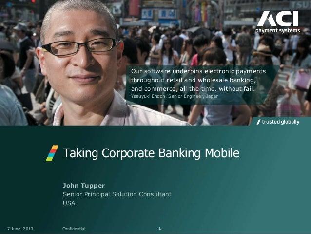 Taking Corporate Banking Mobile7 June, 2013 Confidential 1John TupperSenior Principal Solution ConsultantUSAOur software u...