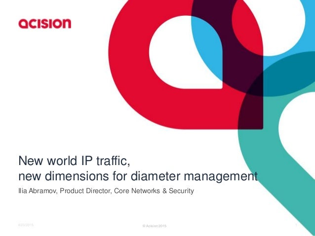 New world IP traffic, new dimensions for diameter management Ilia Abramov, Product Director, Core Networks & Security 1© A...
