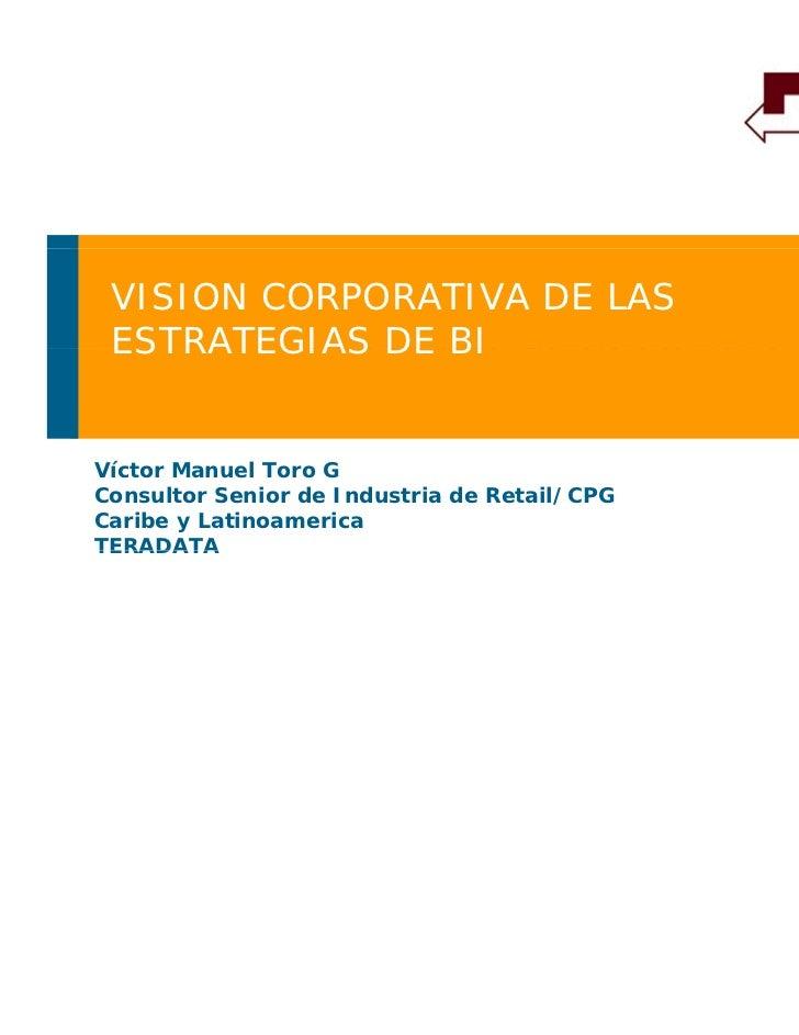 VISION CORPORATIVA DE LAS ESTRATEGIAS DE BI          INTELIGENCIA DE NEGOCIOSVíctor Manuel Toro GConsultor Senior de Indus...