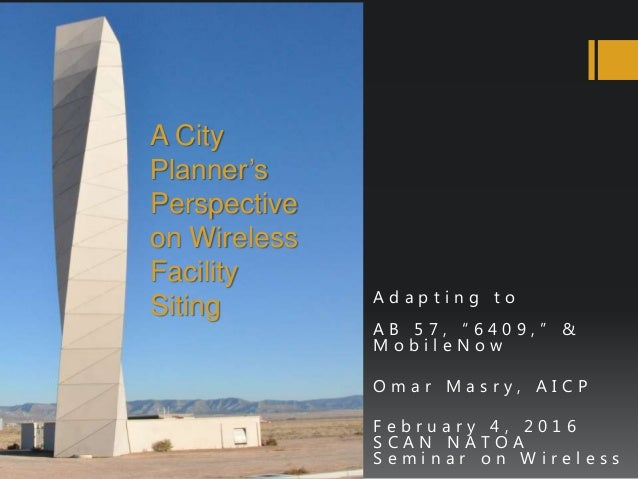 """A City Planner's Perspective on Wireless Facility Siting A d a p t i n g t o A B 5 7 , """" 6 4 0 9 , """" & M o b i l e N o w O..."""