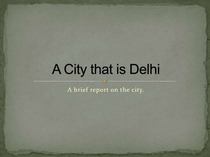 A brief report on the city.<br />A City that is Delhi<br />