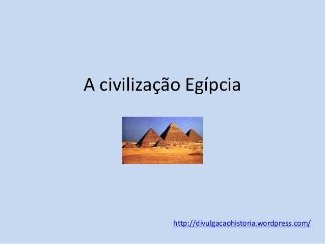 A civilização Egípcia  http://divulgacaohistoria.wordpress.com/