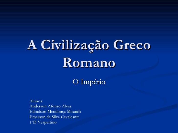 A Civilização Greco Romano O Império Alunos:  Anderson Afonso Alves Edmilson Mendonça Miranda Emerson da Silva Cavalcante ...