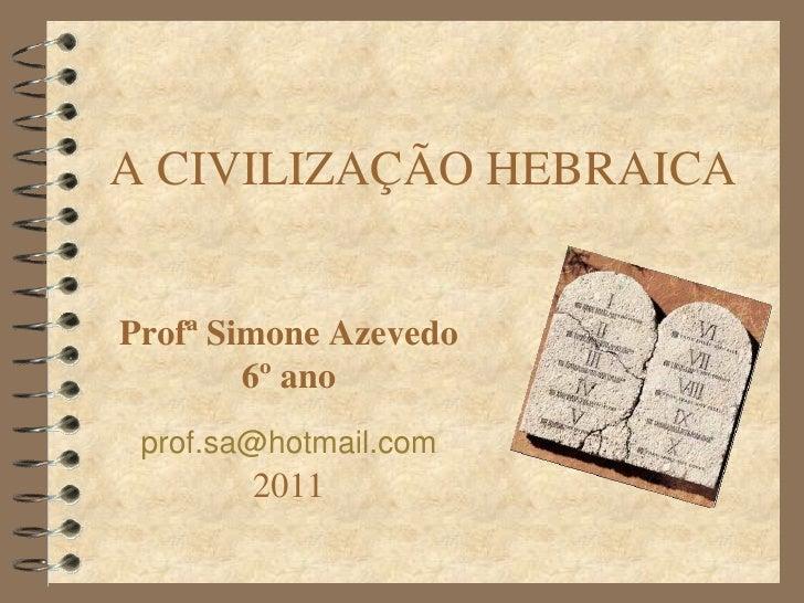 ACIVILIZAÇÃOHEBRAICAProfªSimoneAzevedo        6ºano prof.sa@hotmail.com        2011