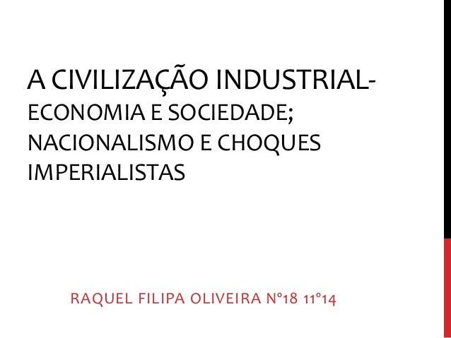 A CIVILIZAÇÃO INDUSTRIAL-ECONOMIA  E SOCIEDADE;  NACIONALISMO E CHOQUES  IMPERIALISTAS  RAQUEL FILIPA OLIVEIRA Nº18 11º14
