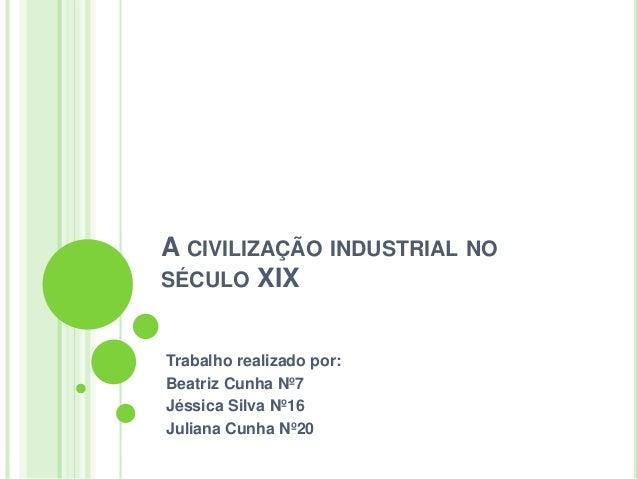 A CIVILIZAÇÃO INDUSTRIAL NO SÉCULO XIX Trabalho realizado por: Beatriz Cunha Nº7 Jéssica Silva Nº16 Juliana Cunha Nº20