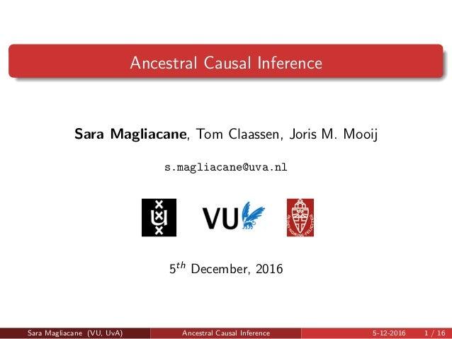 Ancestral Causal Inference Sara Magliacane, Tom Claassen, Joris M. Mooij s.magliacane@uva.nl 5th December, 2016 Sara Magli...