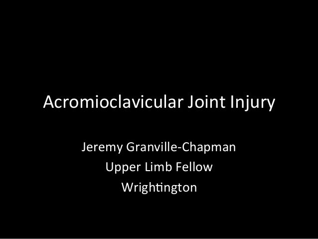 Acromioclavicular	   Joint	   Injury	    Jeremy	   Granville-­‐Chapman	    Upper	   Limb	   Fellow	    Wrigh?ngton