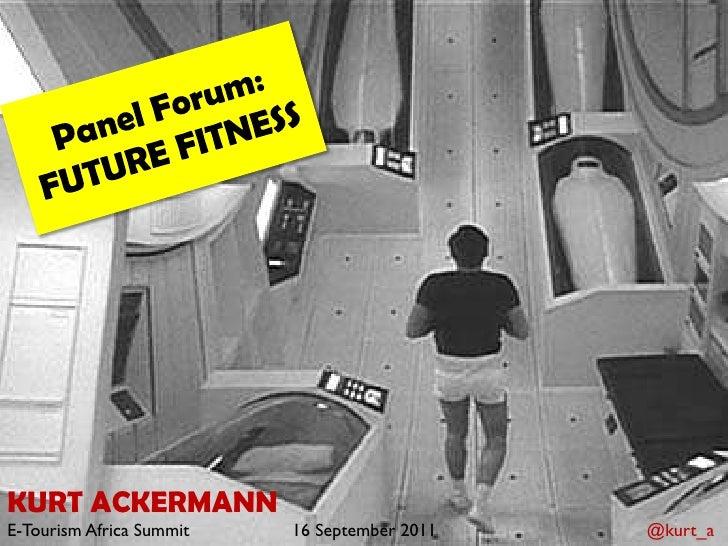 Panel Forum:<br />FUTURE FITNESS<br />KURT ACKERMANN<br />E-Tourism Africa Summit16 September 2011     @kurt_a<br />