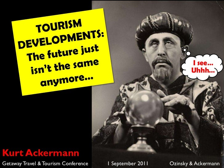 TOURISM DEVELOPMENTS: The future just isn't the same anymore…<br />I see…<br />Uhhh…<br />Kurt Ackermann<br />Getaway Trav...