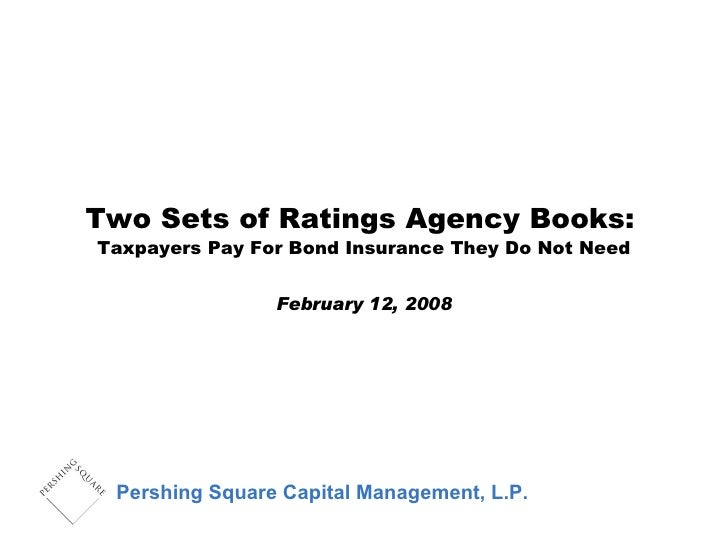 Two Sets of Ratings Agency Books:   Taxpayers Pay For Bond Insurance They Do Not Need February 12, 2008 Pershing Square Ca...