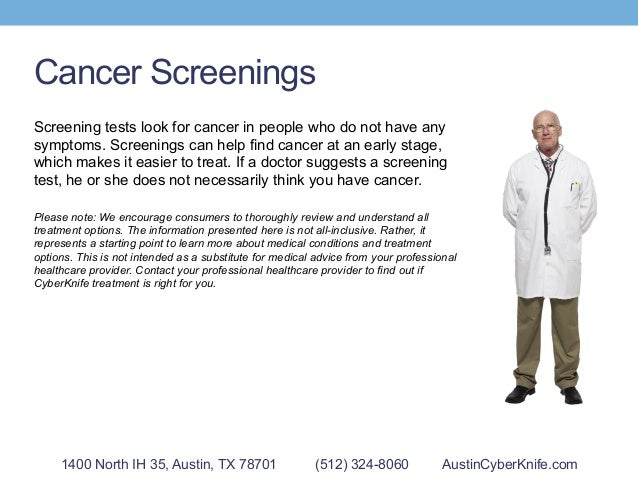 Cancer Screenings Screening tests look for cancer in people who do not have any symptoms. Screenings can help find cancer ...
