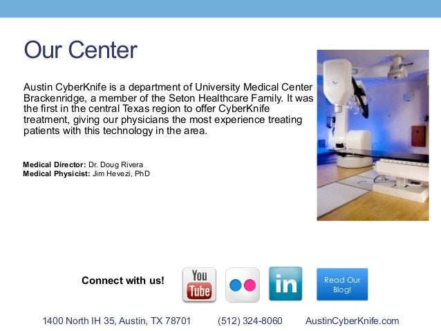 Our Center 1400 North IH 35, Austin, TX 78701 (512) 324-8060 AustinCyberKnife.com Read Our Blog! Connect with us! Austin C...
