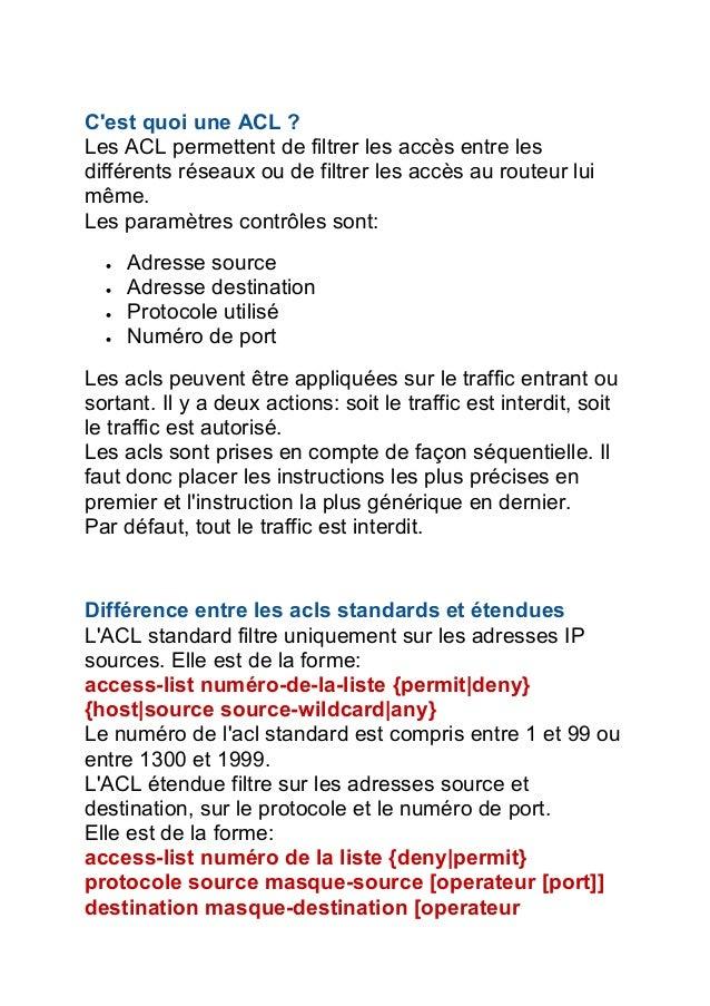 C'est quoi une ACL ? Les ACL permettent de filtrer les accès entre les différents réseaux ou de filtrer les accès au route...