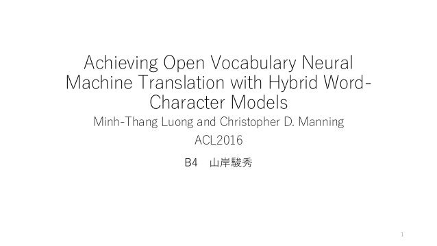 Achieving Open Vocabulary Neural Machine Translation with Hybrid Word- Character Models Minh-Thang Luong and Christopher D...