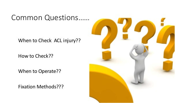 Common Questions……….. When to Check ACL injury?? How to Check?? When to Operate?? Fixation Methods???