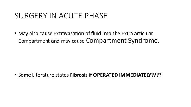 SURGERY IN ACUTE PHASE • May also cause Extravasation of fluid into the Extra articular Compartment and may cause Compartm...