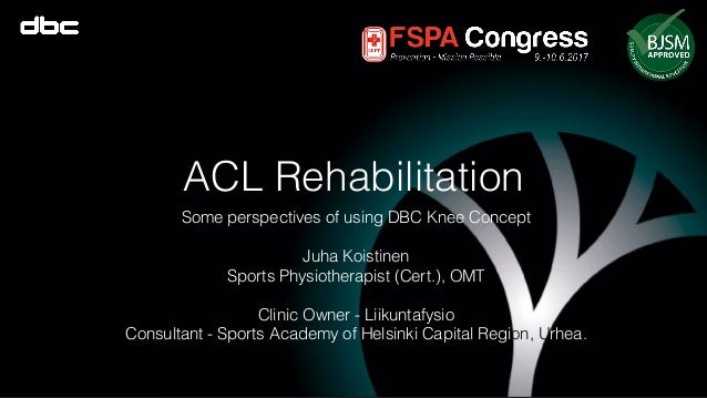 ACL Rehabilitation Some perspectives of using DBC Knee Concept Juha Koistinen Sports Physiotherapist (Cert.), OMT Clinic O...