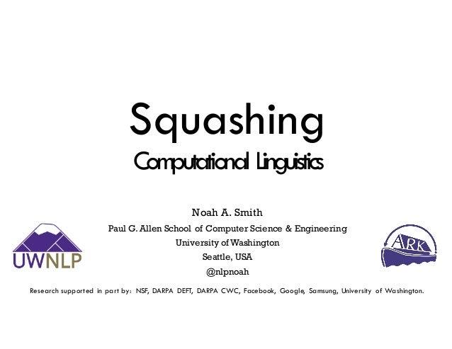 Squashing Computational Linguistics Noah A. Smith Paul G. Allen School of Computer Science & Engineering University of Was...