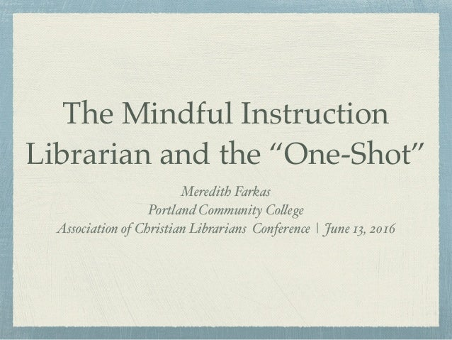 """The Mindful Instruction Librarian and the """"One-Shot"""" Meredith Farkas Portland Community College Association of Christian L..."""