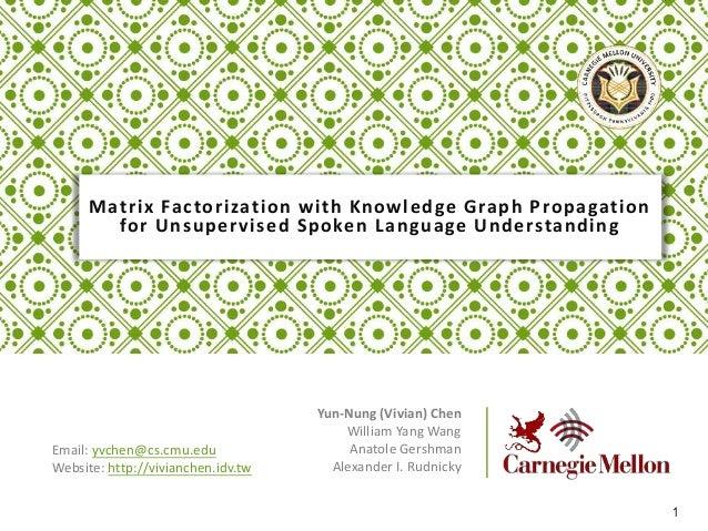 Matrix Factorization with Knowledge Graph Propagation for Unsupervised Spoken Language Understanding Yun-Nung (Vivian) Che...