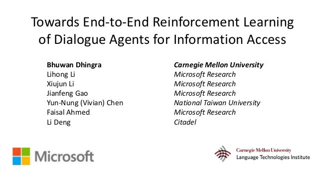 Towards End-to-End Reinforcement Learning of Dialogue Agents for Information Access Bhuwan Dhingra Carnegie Mellon Univers...