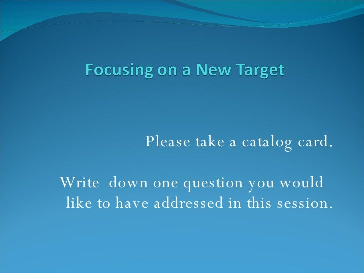 Please take a catalog card. Write  down one question you would  like to have addressed in this session.