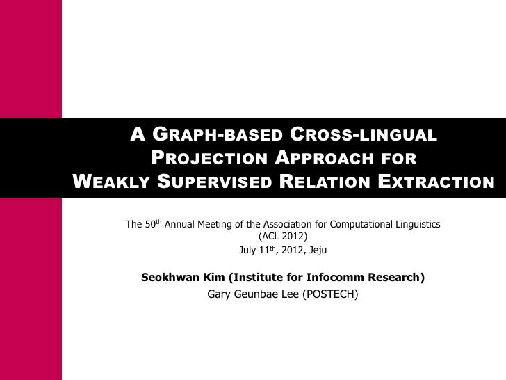 A GRAPH-BASED CROSS-LINGUAL      PROJECTION APPROACH FORWEAKLY SUPERVISED RELATION EXTRACTION    The 50th Annual Meeting o...