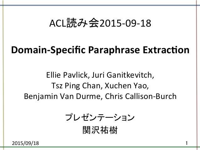 ACL読み会2015-‐09-‐18      Domain-‐Specific  Paraphrase  Extrac5on        Ellie  Pavlick,  Juri  Ganitk...