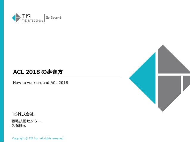 Copyright © TIS Inc. All rights reserved. ACL 2018 の歩き方 戦略技術センター 久保隆宏 How to walk around ACL 2018