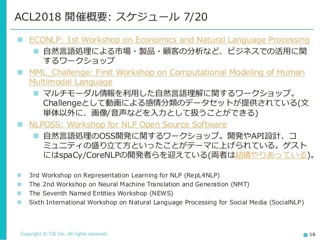 Copyright © TIS Inc. All rights reserved. 16 ACL2018 開催概要: スケジュール 7/20 ◼ ECONLP: 1st Workshop on Economics and Natural Lan...