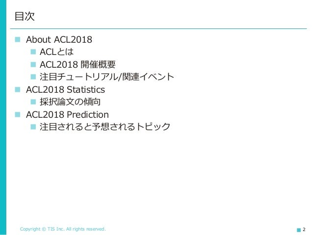 Copyright © TIS Inc. All rights reserved. 2 ◼ About ACL2018 ◼ ACLとは ◼ ACL2018 開催概要 ◼ 注目チュートリアル/関連イベント ◼ ACL2018 Statistics...